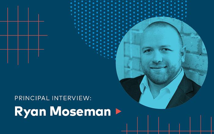 Principal Interview: Ryan Moseman