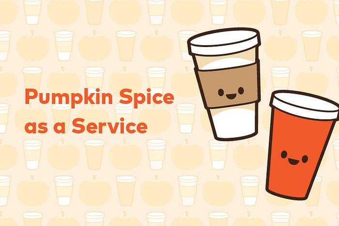Pumpkin Spice as a Service (PSaas)