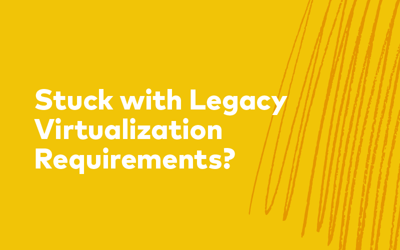 Are You Stuck with Legacy Virtualization Requirements?
