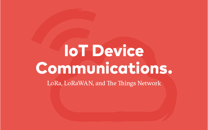IoT Device Communications Blog — LoRa, LoRaWAS, and The Things Network