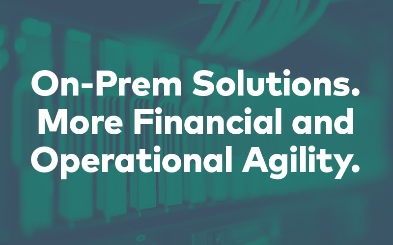 On-Prem Solutions With More Financial and Operational Agility
